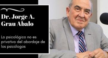 Dr. Jorge A. Grau Abalo, lo psicológico no es privativo del abordaje de los psicólogos